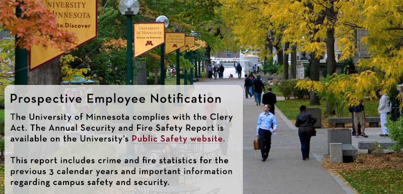 Prospective Employee Notification - The University of Minnesota complies with the Clery Act. The Annual Security and Fire Safety Report is available on the University's Public Safety website. This report includes crime and fire statistics for the previous 3 calendar years and important information regarding campus safety and security.